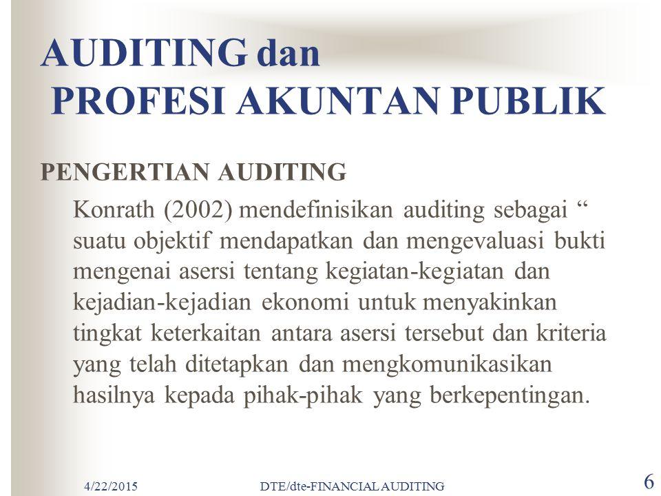 4/22/2015DTE/dte-FINANCIAL AUDITING 6 AUDITING dan PROFESI AKUNTAN PUBLIK PENGERTIAN AUDITING Konrath (2002) mendefinisikan auditing sebagai suatu objektif mendapatkan dan mengevaluasi bukti mengenai asersi tentang kegiatan-kegiatan dan kejadian-kejadian ekonomi untuk menyakinkan tingkat keterkaitan antara asersi tersebut dan kriteria yang telah ditetapkan dan mengkomunikasikan hasilnya kepada pihak-pihak yang berkepentingan.