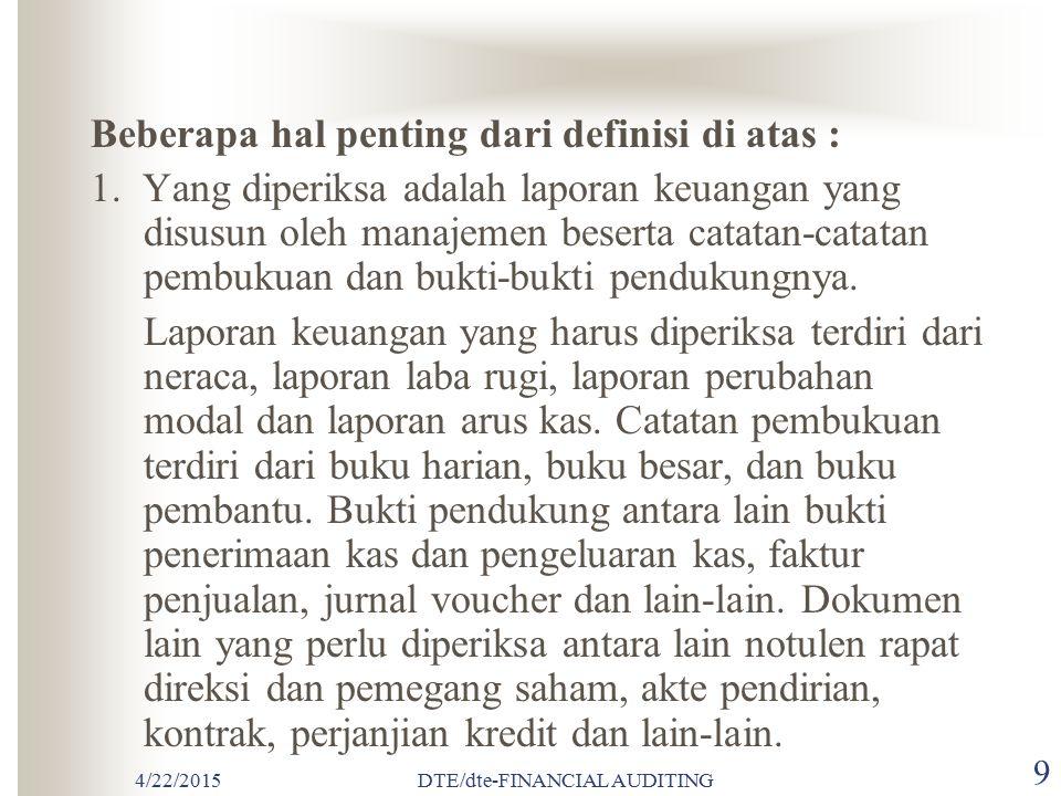 4/22/2015DTE/dte-FINANCIAL AUDITING 79 Kondisi Laporan Audit Pendapat Wajar Tanpa Pengecualian Semua Laporan terdapat dalam Laporan Keuangan Seluruh Standar Umum dapat dipenuhi Bukti cukup dapat dikumpulkan Laporan Keuangan disajikan sesuai dengan Prinsip Akuntansi Berterima Umum di Indonesia Tidak ada keadaan yang mengharuskan Auditor untuk menambahkan paragraf penjelasan
