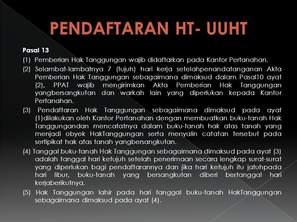 Pasal 13 (1) Pemberian Hak Tanggungan wajib didaftarkan pada Kantor Pertanahan. (2) Selambat-lambatnya 7 (tujuh) hari kerja setelahpenandatanganan Akt