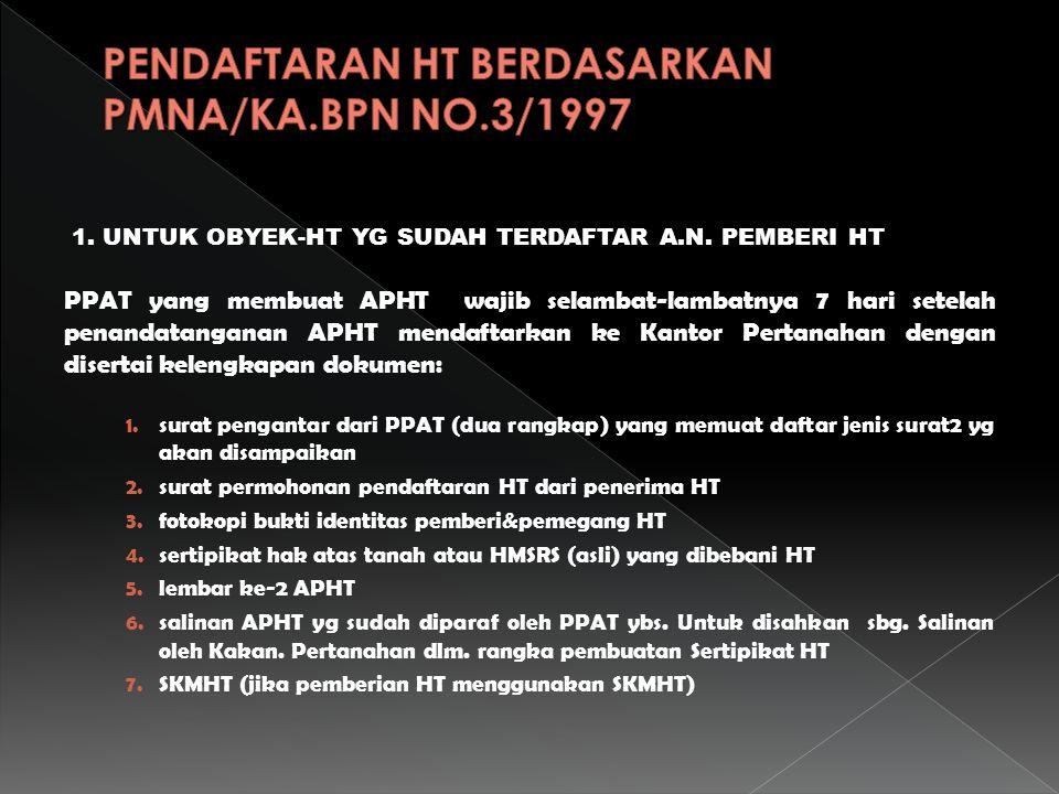 1. UNTUK OBYEK-HT YG SUDAH TERDAFTAR A.N. PEMBERI HT PPAT yang membuat APHT wajib selambat-lambatnya 7 hari setelah penandatanganan APHT mendaftarkan
