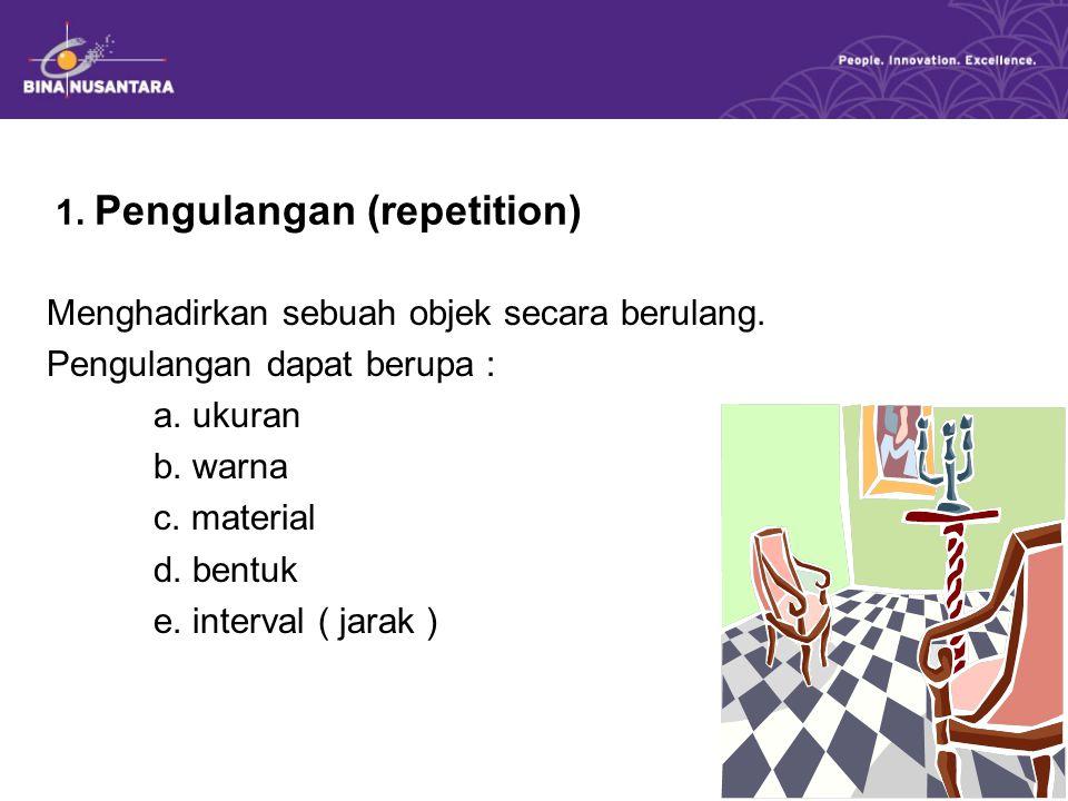 1. Pengulangan (repetition) Menghadirkan sebuah objek secara berulang. Pengulangan dapat berupa : a. ukuran b. warna c. material d. bentuk e. interval