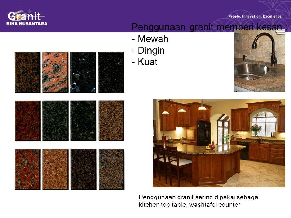 Granit Penggunaan granit memberi kesan : - Mewah - Dingin - Kuat Penggunaan granit sering dipakai sebagai kitchen top table, washtafel counter