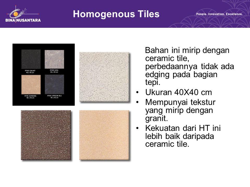 Homogenous Tiles Bahan ini mirip dengan ceramic tile, perbedaannya tidak ada edging pada bagian tepi. Ukuran 40X40 cm Mempunyai tekstur yang mirip den