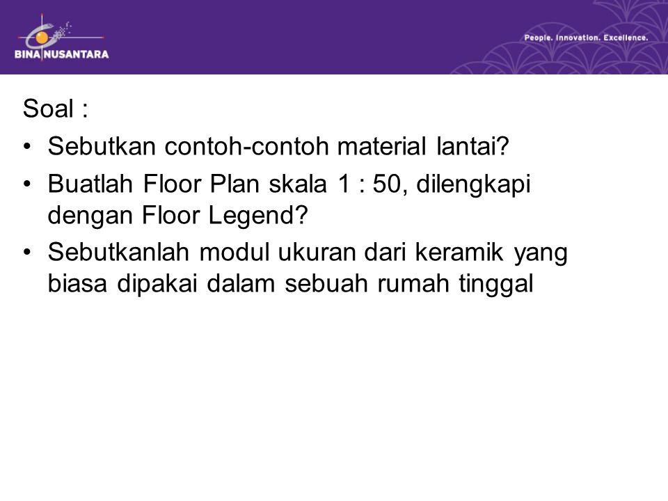 Soal : Sebutkan contoh-contoh material lantai? Buatlah Floor Plan skala 1 : 50, dilengkapi dengan Floor Legend? Sebutkanlah modul ukuran dari keramik