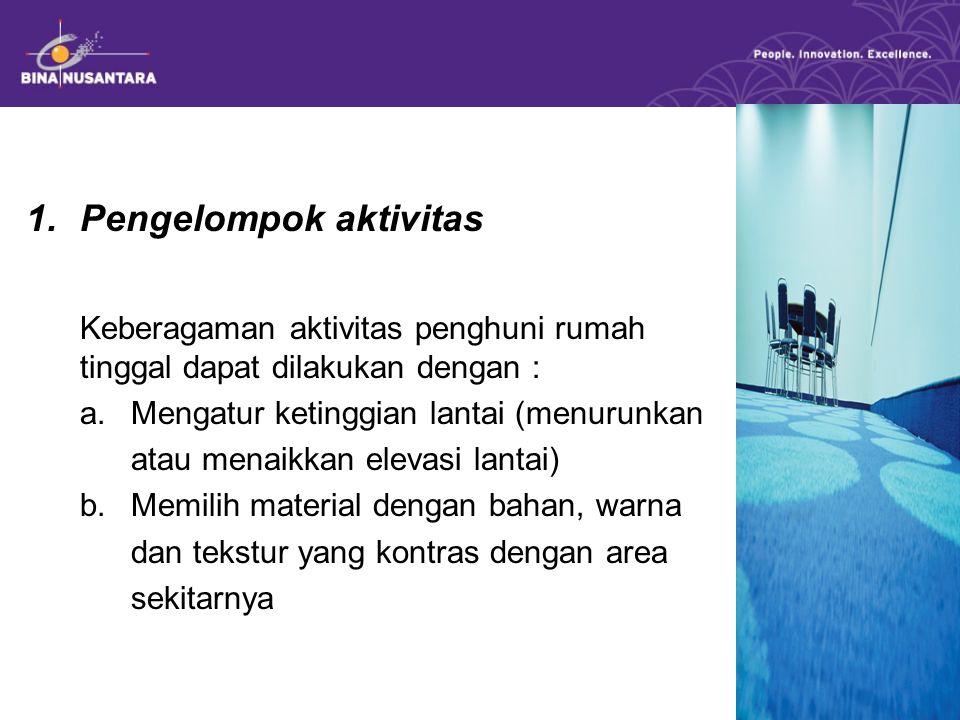 1.Pengelompok aktivitas Keberagaman aktivitas penghuni rumah tinggal dapat dilakukan dengan : a. Mengatur ketinggian lantai (menurunkan atau menaikkan