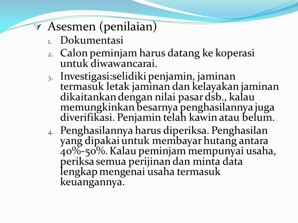  Asesmen (penilaian) 1. Dokumentasi 2. Calon peminjam harus datang ke koperasi untuk diwawancarai. 3. Investigasi:selidiki penjamin, jaminan termasuk