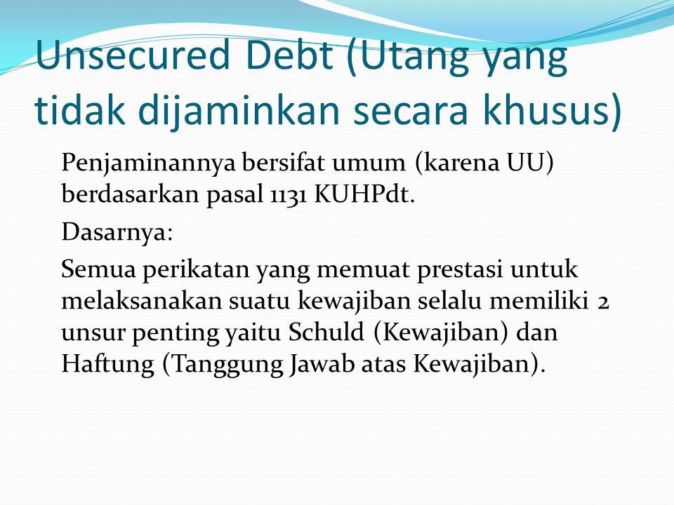 Unsecured Debt (Utang yang tidak dijaminkan secara khusus) Penjaminannya bersifat umum (karena UU) berdasarkan pasal 1131 KUHPdt. Dasarnya: Semua peri