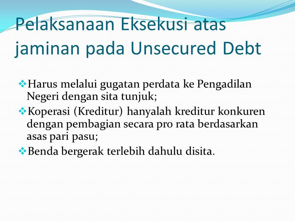 Pelaksanaan Eksekusi atas jaminan pada Unsecured Debt  Harus melalui gugatan perdata ke Pengadilan Negeri dengan sita tunjuk;  Koperasi (Kreditur) h