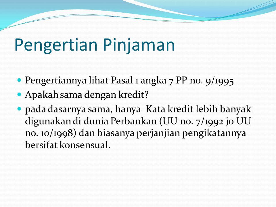 Pengertian Pinjaman Pengertiannya lihat Pasal 1 angka 7 PP no. 9/1995 Apakah sama dengan kredit? pada dasarnya sama, hanya Kata kredit lebih banyak di