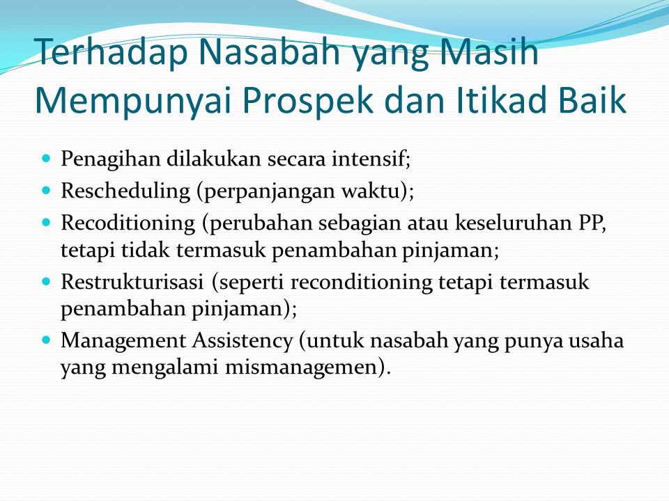 Terhadap Nasabah yang Masih Mempunyai Prospek dan Itikad Baik Penagihan dilakukan secara intensif; Rescheduling (perpanjangan waktu); Recoditioning (p