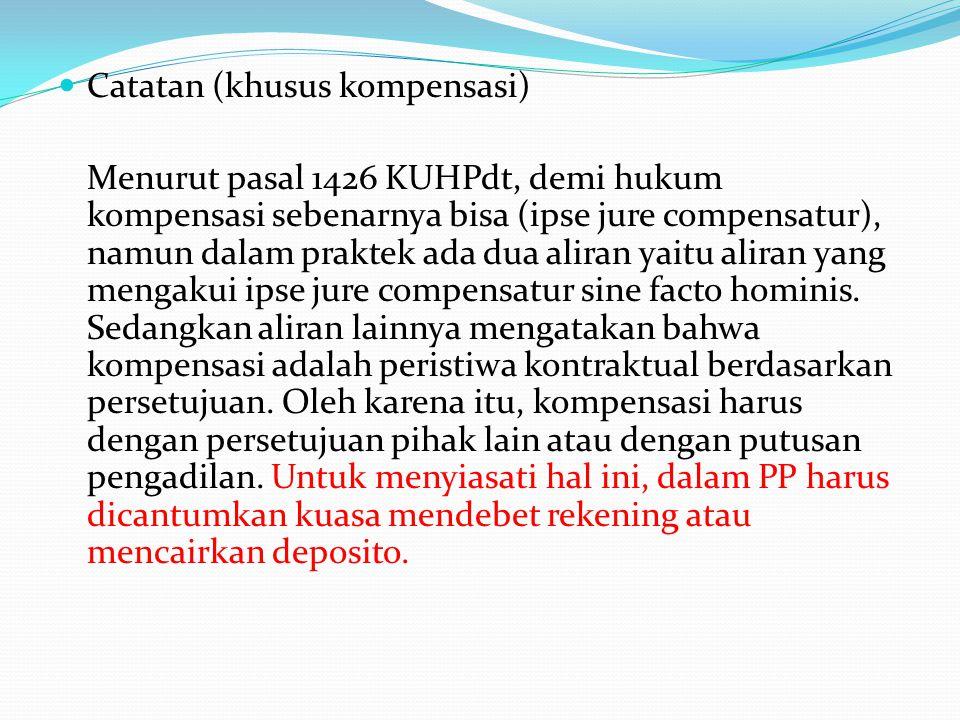 Catatan (khusus kompensasi) Menurut pasal 1426 KUHPdt, demi hukum kompensasi sebenarnya bisa (ipse jure compensatur), namun dalam praktek ada dua alir