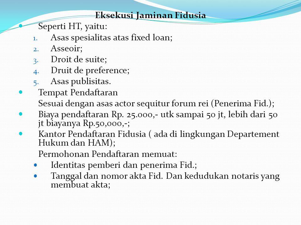 Eksekusi Jaminan Fidusia Seperti HT, yaitu: 1. Asas spesialitas atas fixed loan; 2. Asseoir; 3. Droit de suite; 4. Druit de preference; 5. Asas publis