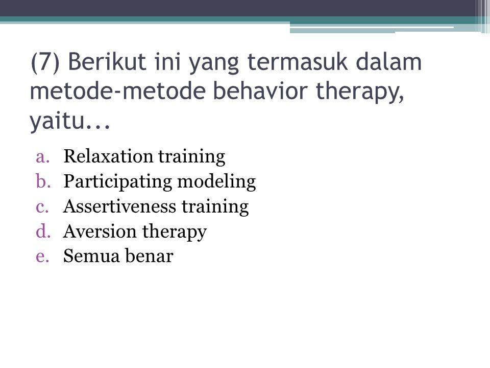(7) Berikut ini yang termasuk dalam metode-metode behavior therapy, yaitu... a.Relaxation training b.Participating modeling c.Assertiveness training d