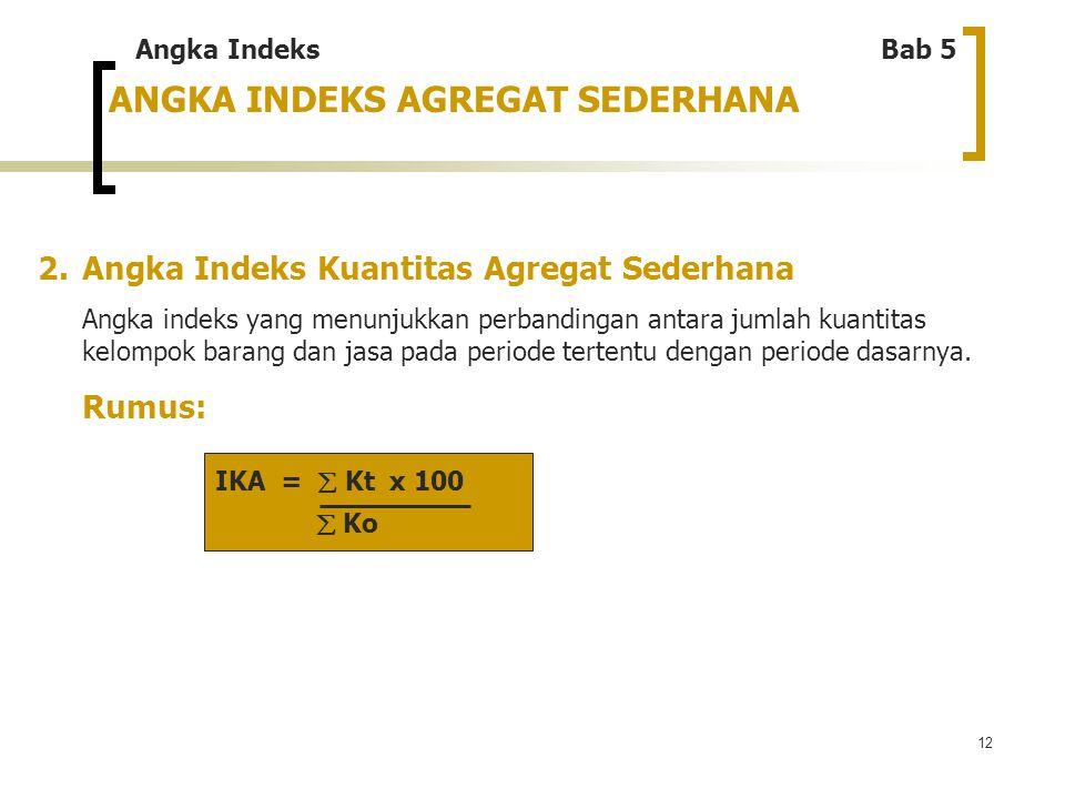 12 ANGKA INDEKS AGREGAT SEDERHANA 2. Angka Indeks Kuantitas Agregat Sederhana Angka indeks yang menunjukkan perbandingan antara jumlah kuantitas kelom