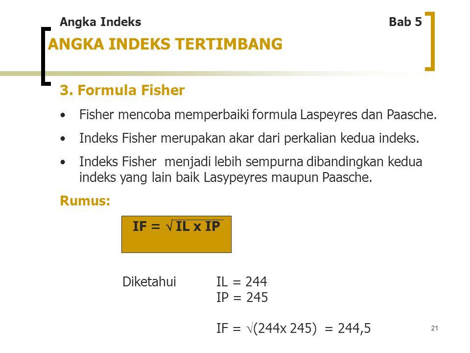 21 ANGKA INDEKS TERTIMBANG 3. Formula Fisher Fisher mencoba memperbaiki formula Laspeyres dan Paasche. Indeks Fisher merupakan akar dari perkalian ked