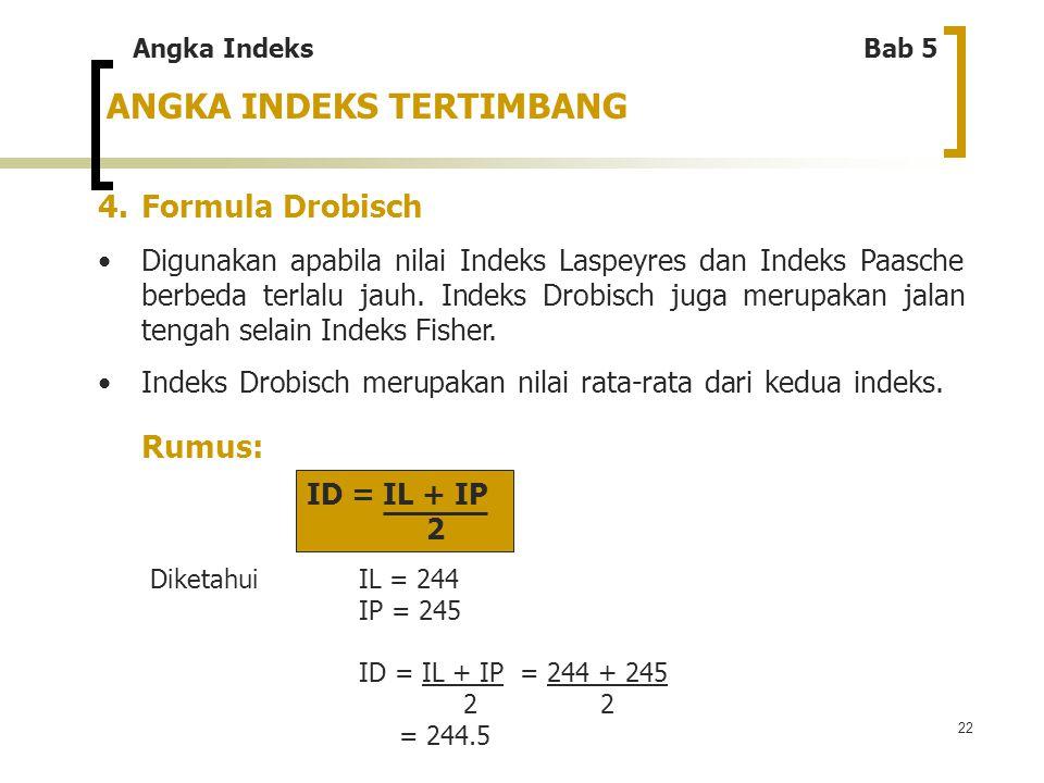 22 ANGKA INDEKS TERTIMBANG 4. Formula Drobisch Digunakan apabila nilai Indeks Laspeyres dan Indeks Paasche berbeda terlalu jauh. Indeks Drobisch juga