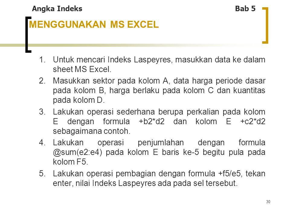 30 MENGGUNAKAN MS EXCEL 1.Untuk mencari Indeks Laspeyres, masukkan data ke dalam sheet MS Excel. 2.Masukkan sektor pada kolom A, data harga periode da