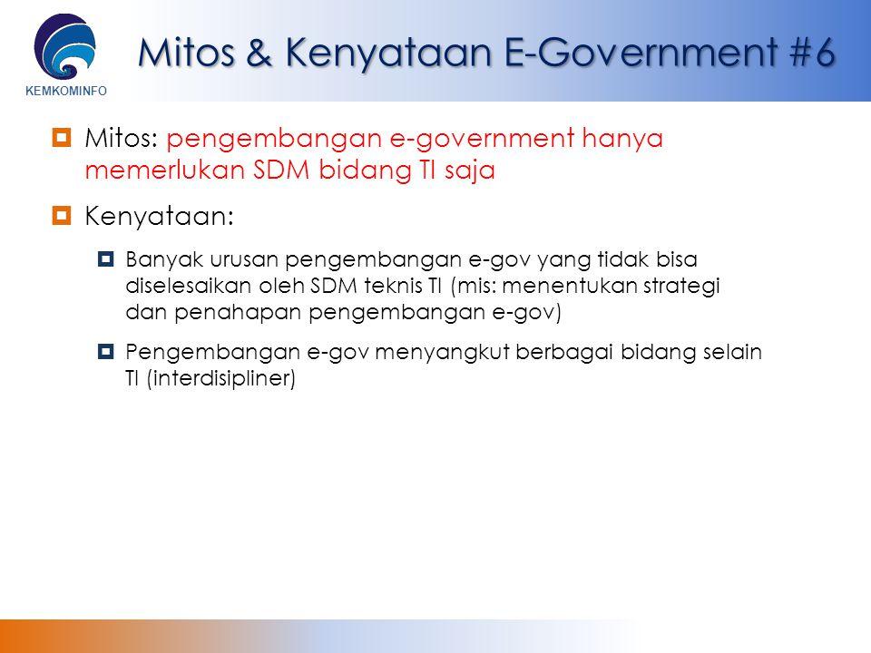 KEMKOMINFO Mitos & Kenyataan E-Government #6  Mitos: pengembangan e-government hanya memerlukan SDM bidang TI saja  Kenyataan:  Banyak urusan penge
