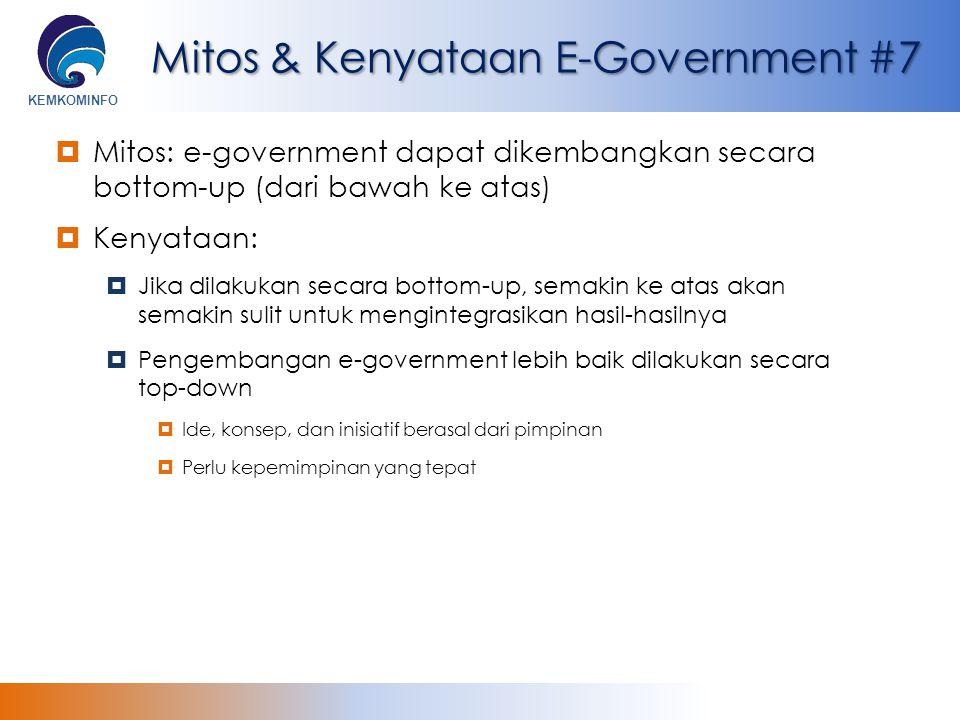 KEMKOMINFO Mitos & Kenyataan E-Government #7  Mitos: e-government dapat dikembangkan secara bottom-up (dari bawah ke atas)  Kenyataan:  Jika dilaku