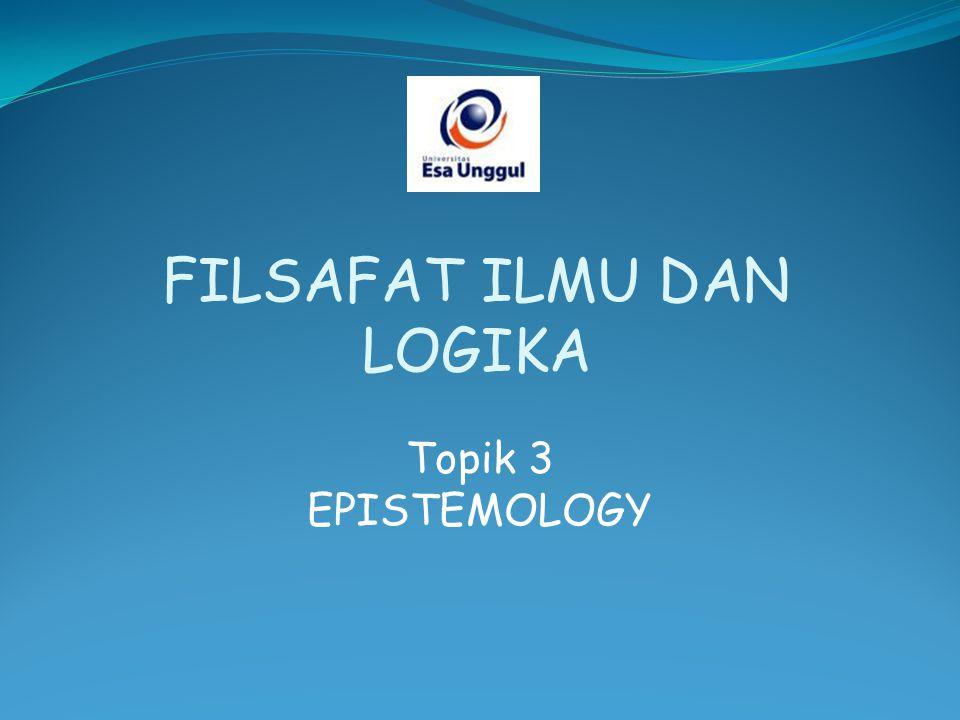 Topik 3 EPISTEMOLOGY FILSAFAT ILMU DAN LOGIKA