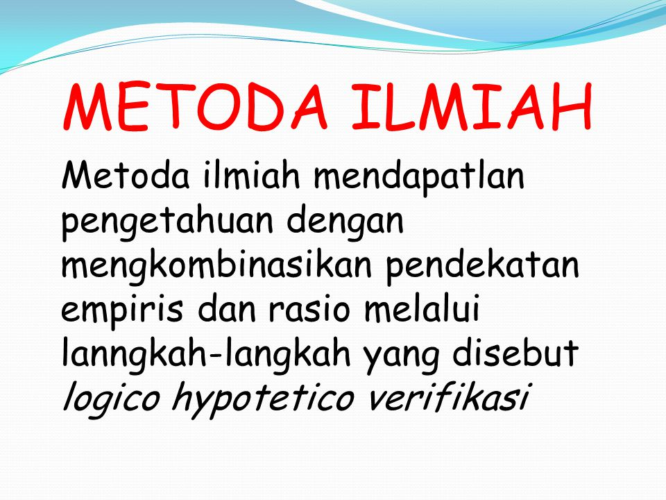 METODA ILMIAH Metoda ilmiah mendapatlan pengetahuan dengan mengkombinasikan pendekatan empiris dan rasio melalui lanngkah-langkah yang disebut logico hypotetico verifikasi