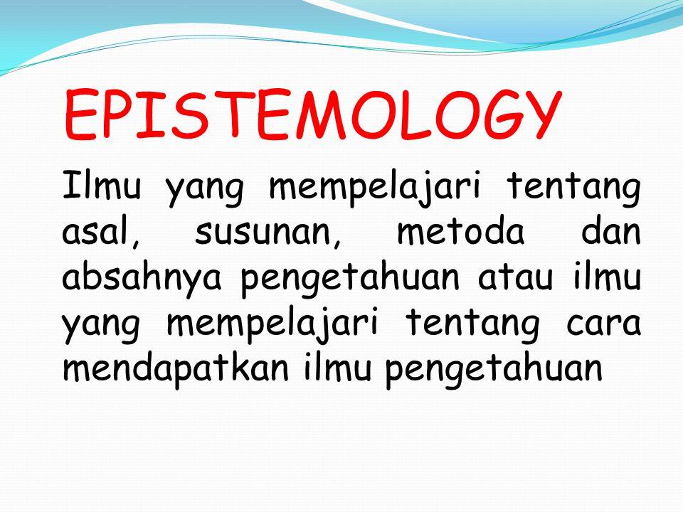 EPISTEMOLOGY Ilmu yang mempelajari tentang asal, susunan, metoda dan absahnya pengetahuan atau ilmu yang mempelajari tentang cara mendapatkan ilmu pengetahuan