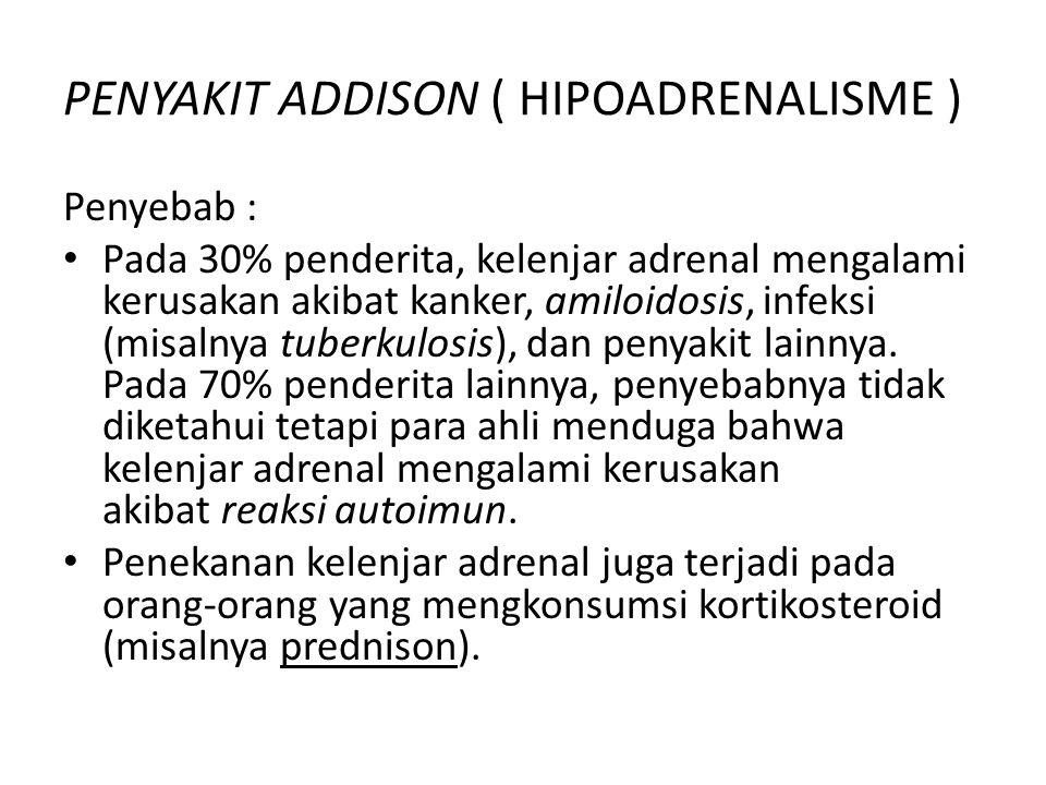 PENYAKIT ADDISON ( HIPOADRENALISME ) Penyebab : Pada 30% penderita, kelenjar adrenal mengalami kerusakan akibat kanker, amiloidosis, infeksi (misalnya