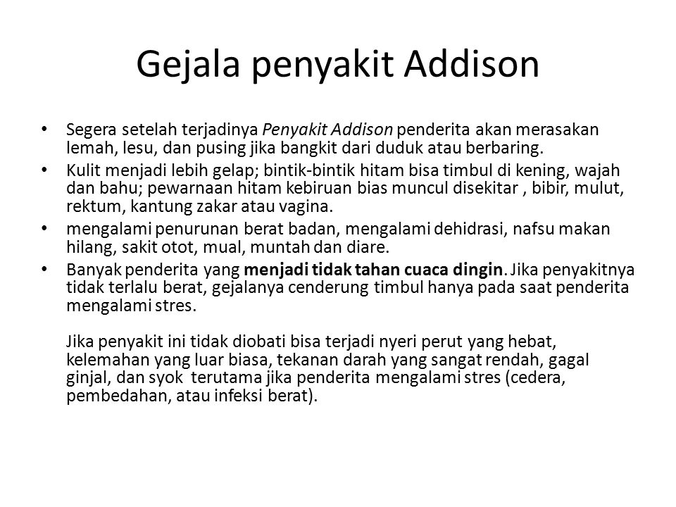 Gejala penyakit Addison Segera setelah terjadinya Penyakit Addison penderita akan merasakan lemah, lesu, dan pusing jika bangkit dari duduk atau berba
