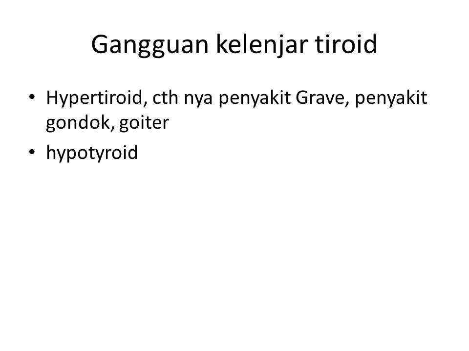 Gangguan kelenjar tiroid Hypertiroid, cth nya penyakit Grave, penyakit gondok, goiter hypotyroid
