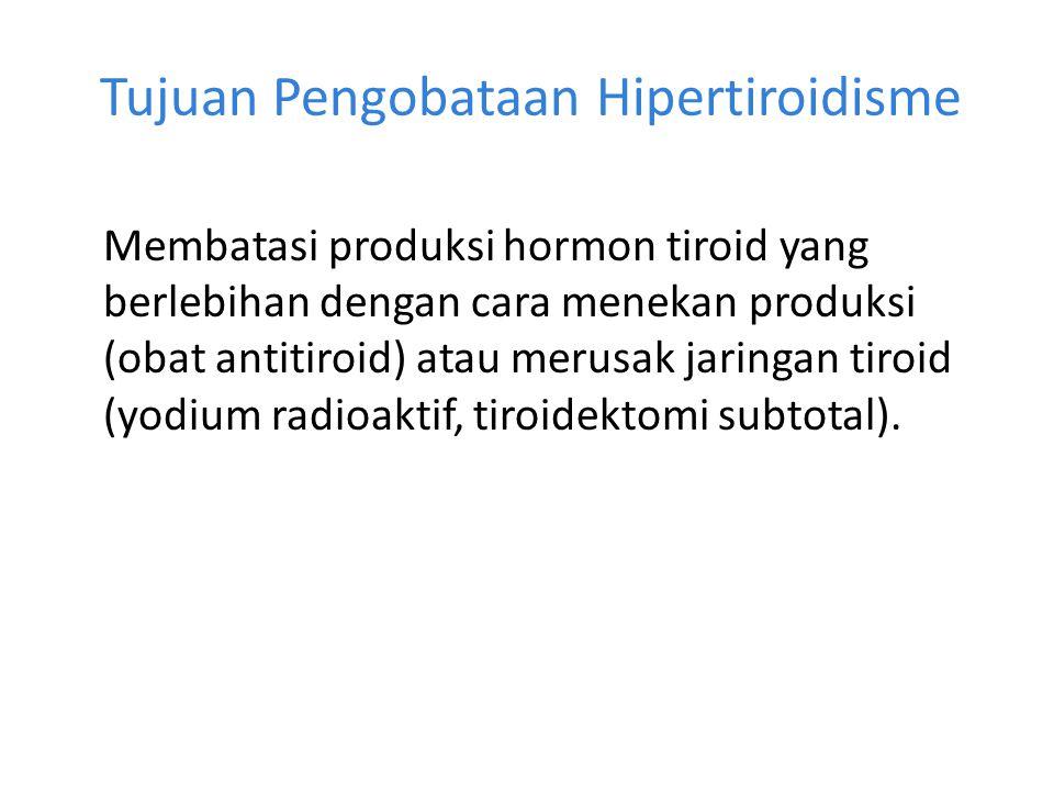 Tujuan Pengobataan Hipertiroidisme Membatasi produksi hormon tiroid yang berlebihan dengan cara menekan produksi (obat antitiroid) atau merusak jaring