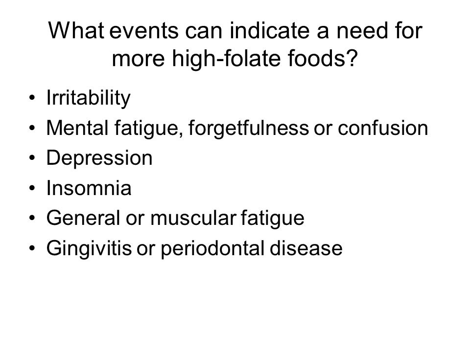 What events can indicate a need for more high-folate foods? Irritability Mental fatigue, forgetfulness or confusion Depression Insomnia General or mus