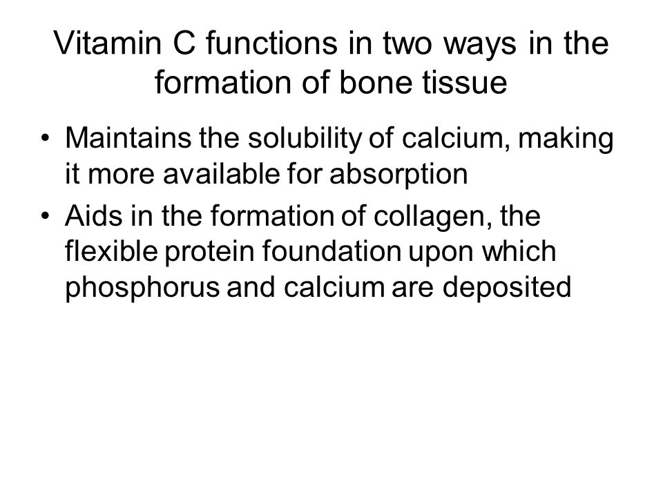 Vitamin C functions in two ways in the formation of bone tissue Maintains the solubility of calcium, making it more available for absorption Aids in t