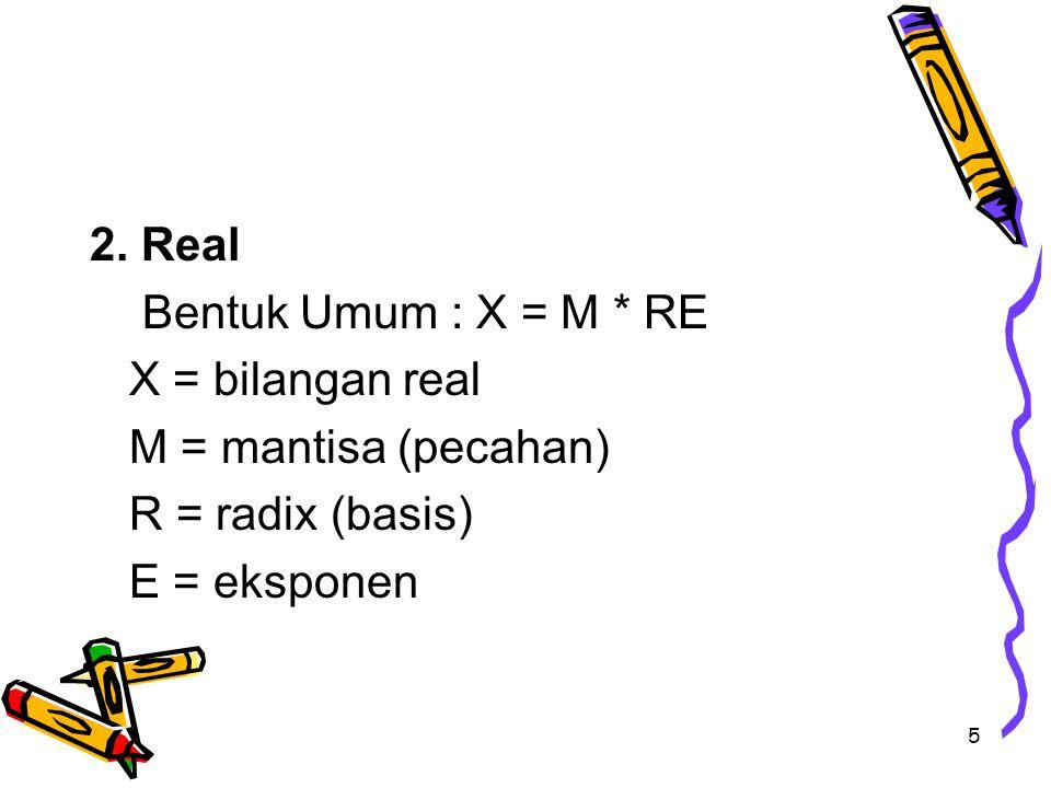 5 2. Real Bentuk Umum : X = M * RE X = bilangan real M = mantisa (pecahan) R = radix (basis) E = eksponen