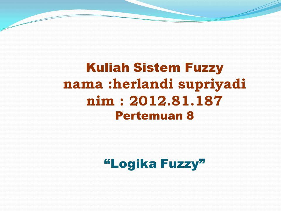 """Kuliah Sistem Fuzzy nama :herlandi supriyadi nim : 2012.81.187 Pertemuan 8 """"Logika Fuzzy"""""""