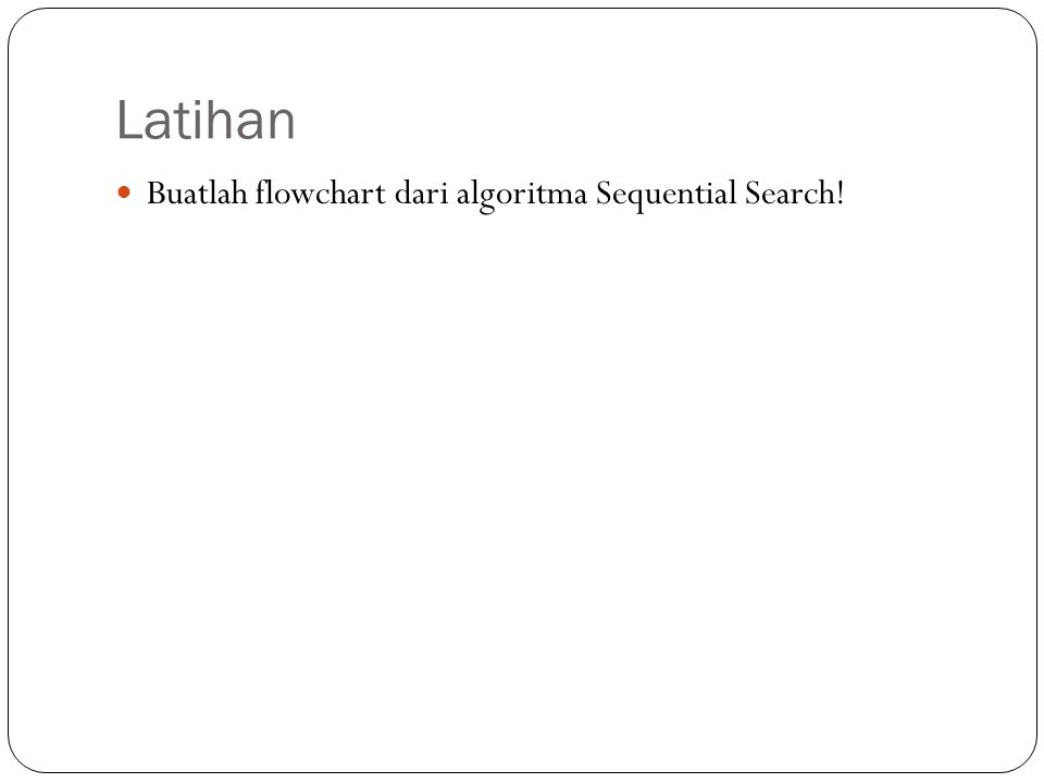 Latihan Buatlah flowchart dari algoritma Sequential Search!