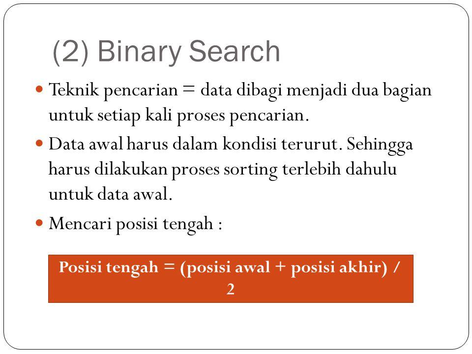 (2) Binary Search Teknik pencarian = data dibagi menjadi dua bagian untuk setiap kali proses pencarian. Data awal harus dalam kondisi terurut. Sehingg