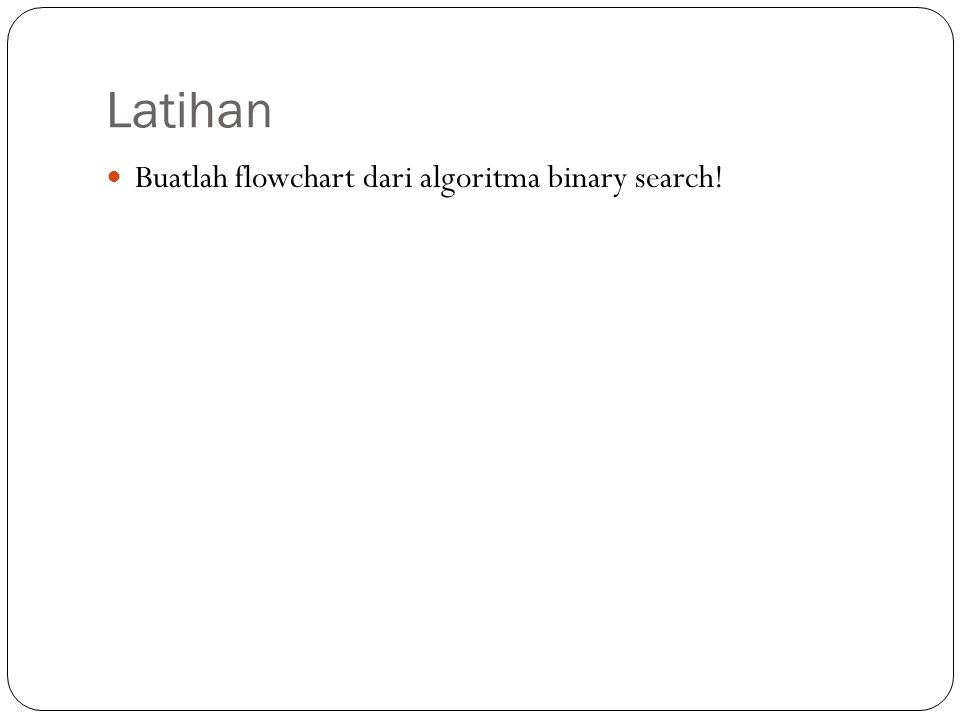 Latihan Buatlah flowchart dari algoritma binary search!