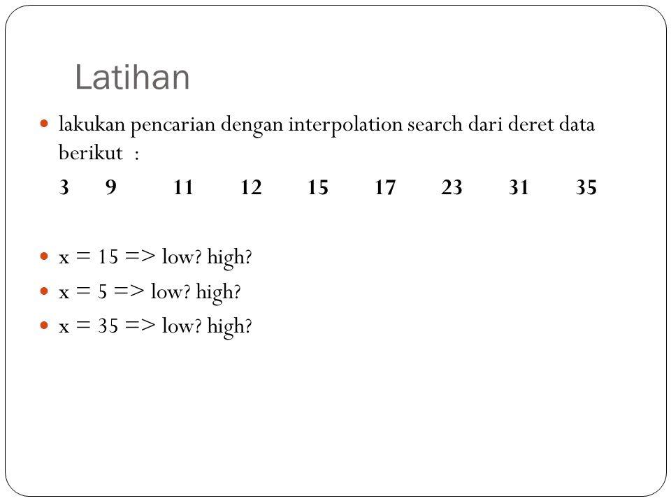 Latihan lakukan pencarian dengan interpolation search dari deret data berikut : 3911121517233135 x = 15 => low? high? x = 5 => low? high? x = 35 => lo