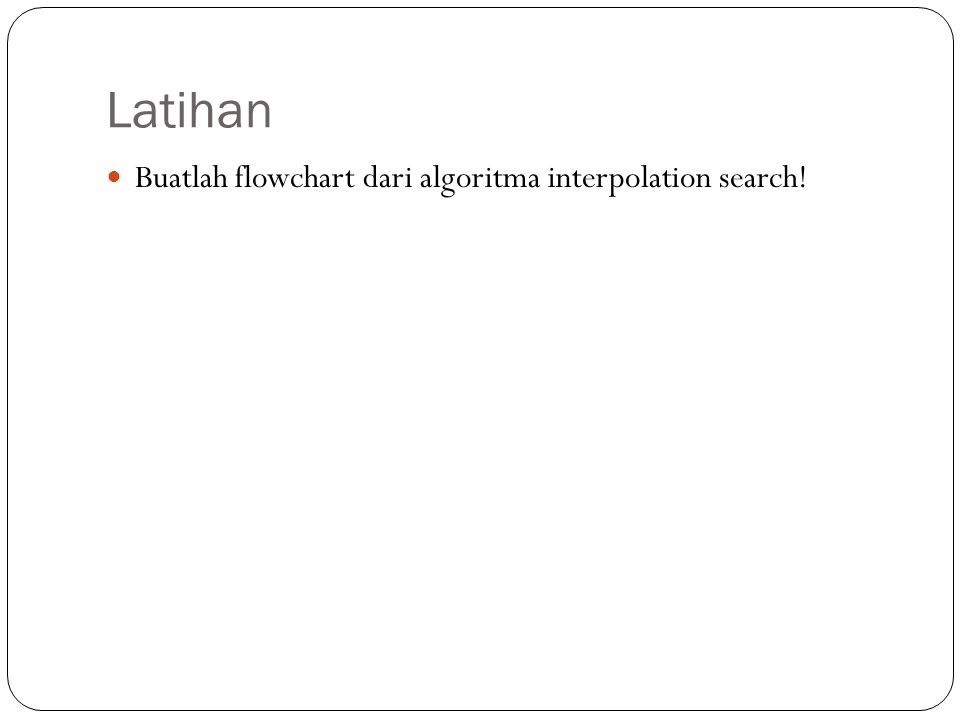Latihan Buatlah flowchart dari algoritma interpolation search!