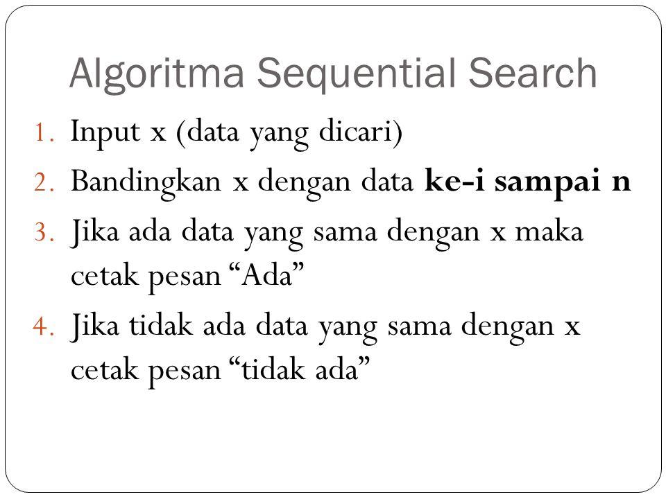 Algoritma Sequential Search 1. Input x (data yang dicari) 2. Bandingkan x dengan data ke-i sampai n 3. Jika ada data yang sama dengan x maka cetak pes