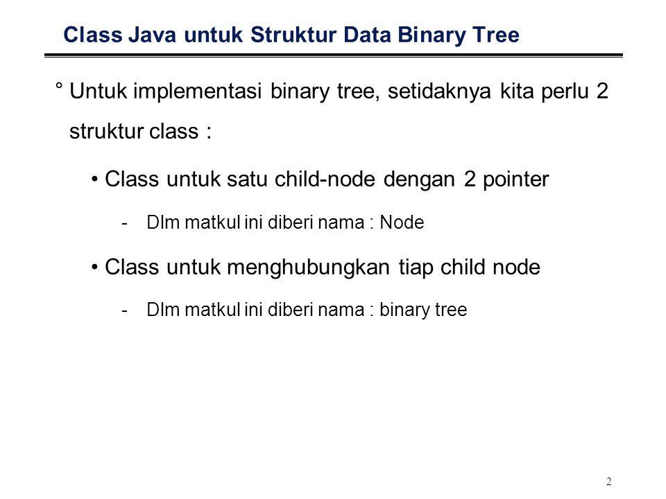 2 Class Java untuk Struktur Data Binary Tree °Untuk implementasi binary tree, setidaknya kita perlu 2 struktur class : Class untuk satu child-node den