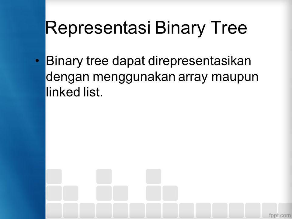 Representasi Binary Tree Binary tree dapat direpresentasikan dengan menggunakan array maupun linked list.