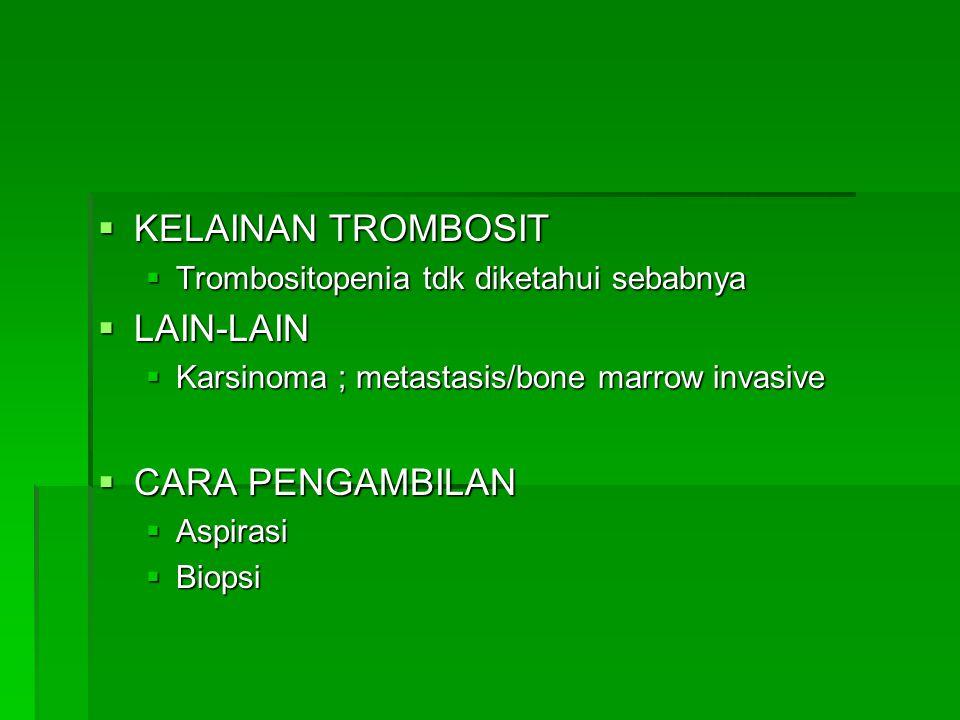  KELAINAN TROMBOSIT  Trombositopenia tdk diketahui sebabnya  LAIN-LAIN  Karsinoma ; metastasis/bone marrow invasive  CARA PENGAMBILAN  Aspirasi  Biopsi