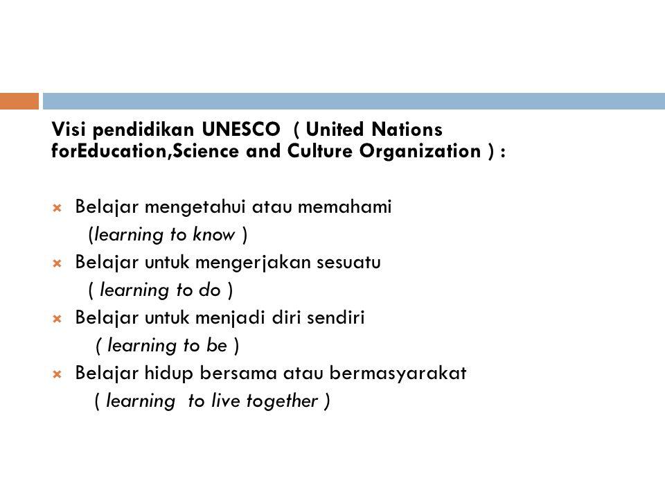 Visi pendidikan UNESCO ( United Nations forEducation,Science and Culture Organization ) :  Belajar mengetahui atau memahami (learning to know )  Bel