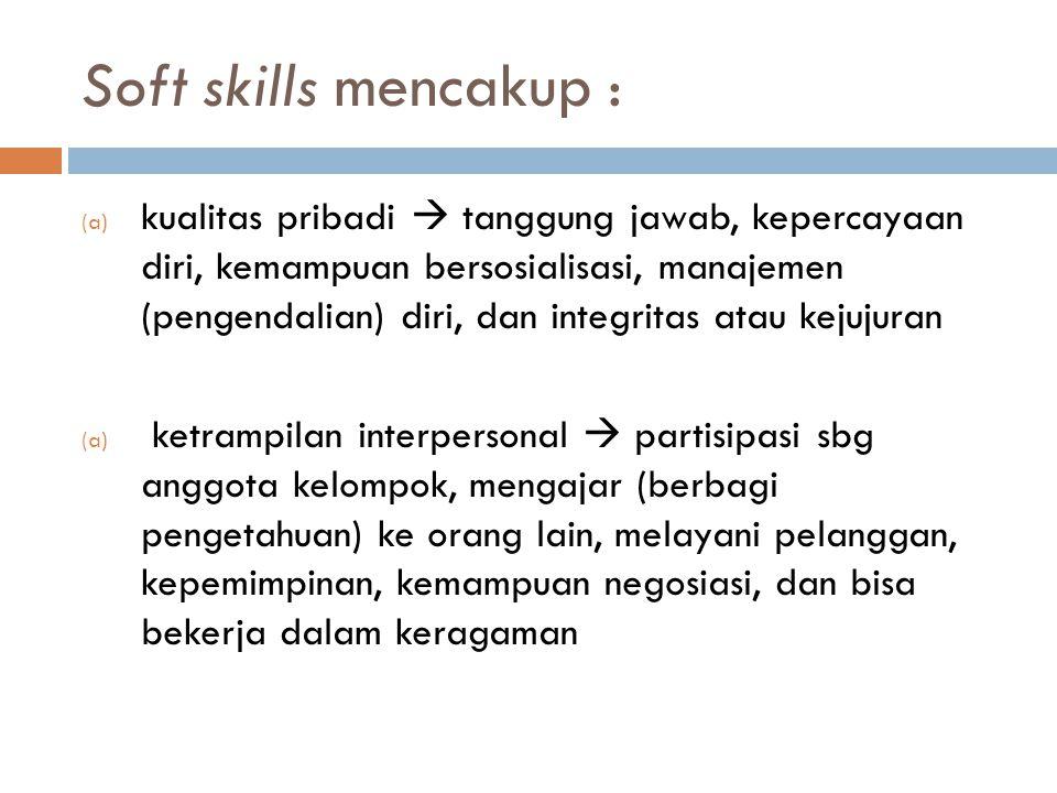 Soft skills mencakup : (a) kualitas pribadi  tanggung jawab, kepercayaan diri, kemampuan bersosialisasi, manajemen (pengendalian) diri, dan integrita