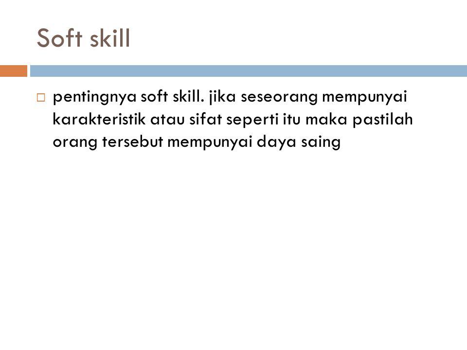 Soft skill  pentingnya soft skill. jika seseorang mempunyai karakteristik atau sifat seperti itu maka pastilah orang tersebut mempunyai daya saing