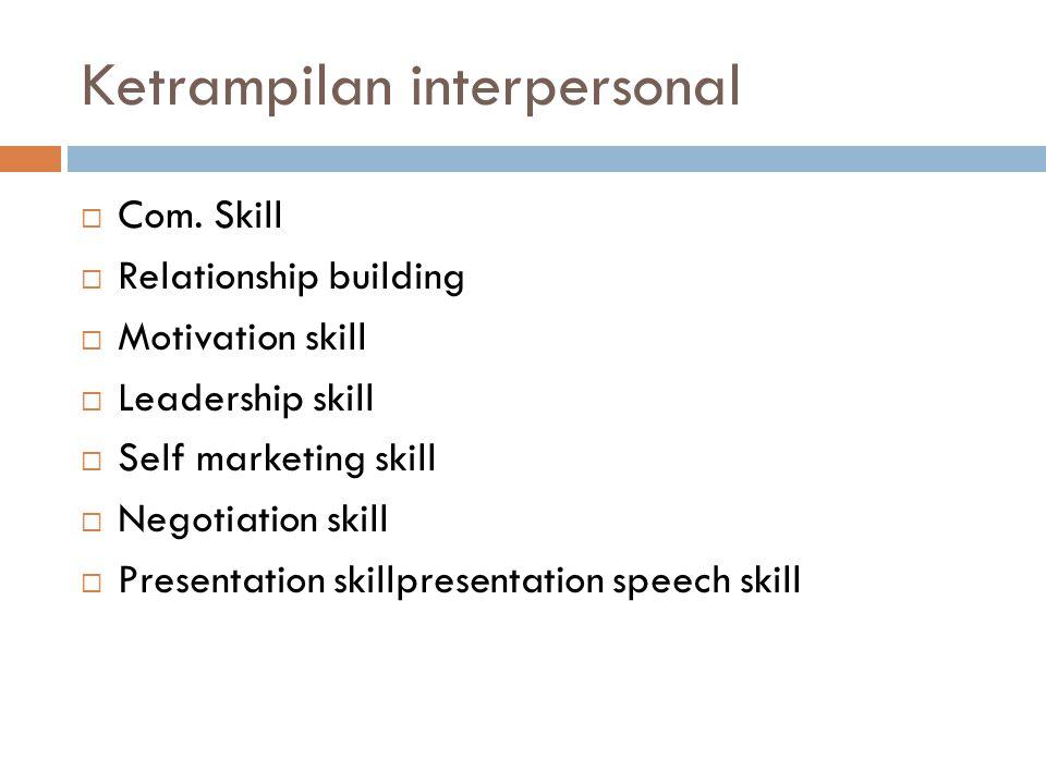 Ketrampilan interpersonal  Com. Skill  Relationship building  Motivation skill  Leadership skill  Self marketing skill  Negotiation skill  Pres
