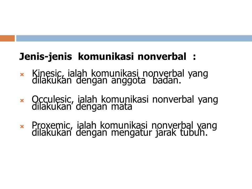 Jenis-jenis komunikasi nonverbal :  Kinesic, ialah komunikasi nonverbal yang dilakukan dengan anggota badan.  Occulesic, ialah komunikasi nonverbal