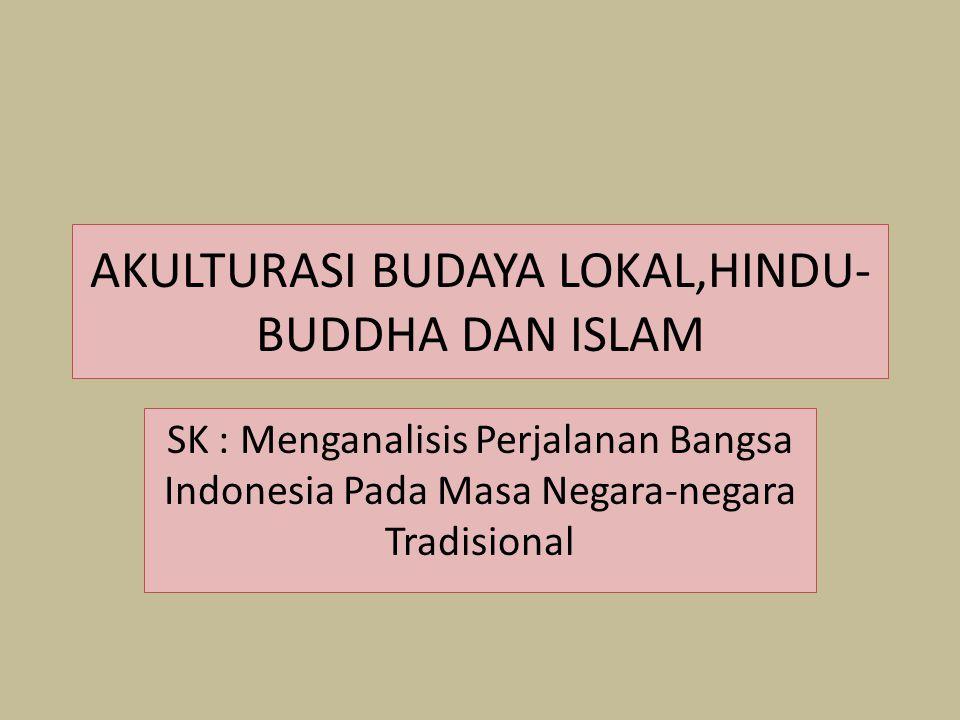AKULTURASI BUDAYA LOKAL,HINDU- BUDDHA DAN ISLAM SK : Menganalisis Perjalanan Bangsa Indonesia Pada Masa Negara-negara Tradisional