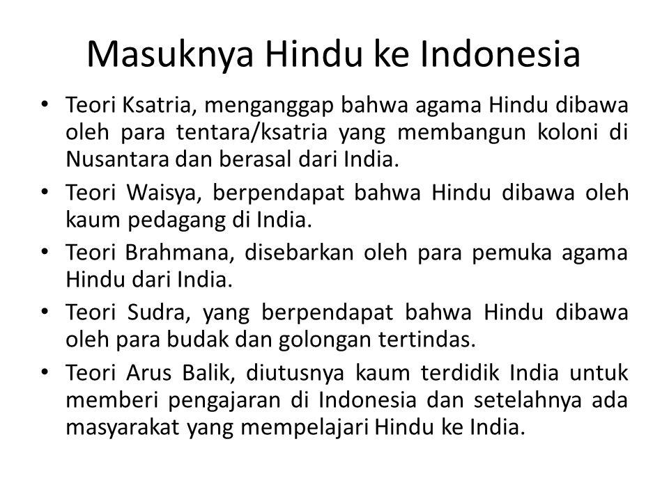 Masuknya Hindu ke Indonesia Teori Ksatria, menganggap bahwa agama Hindu dibawa oleh para tentara/ksatria yang membangun koloni di Nusantara dan berasa